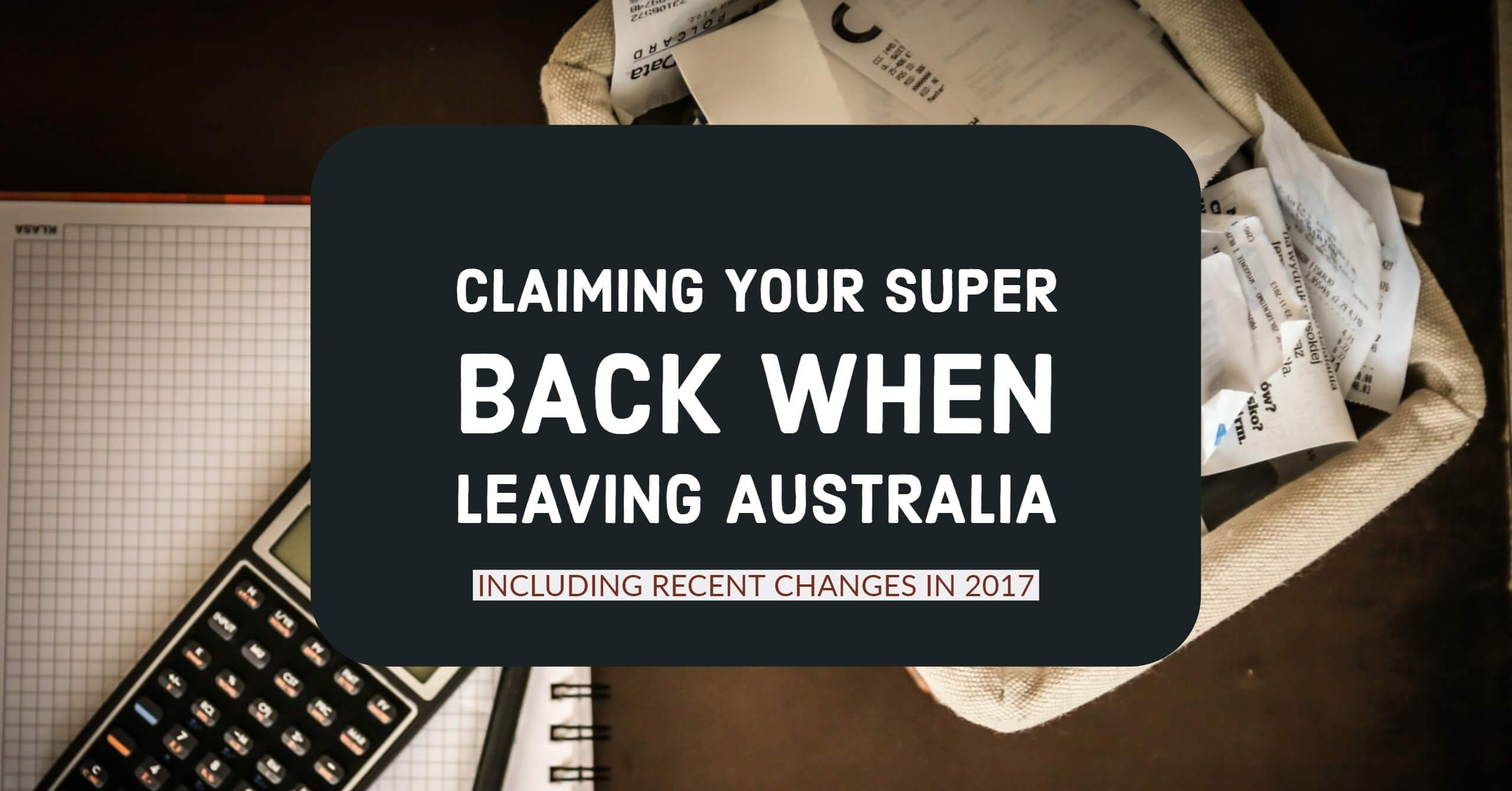 Claiming Your Superannuation Back When Leaving Australia including changes that happened in 2017