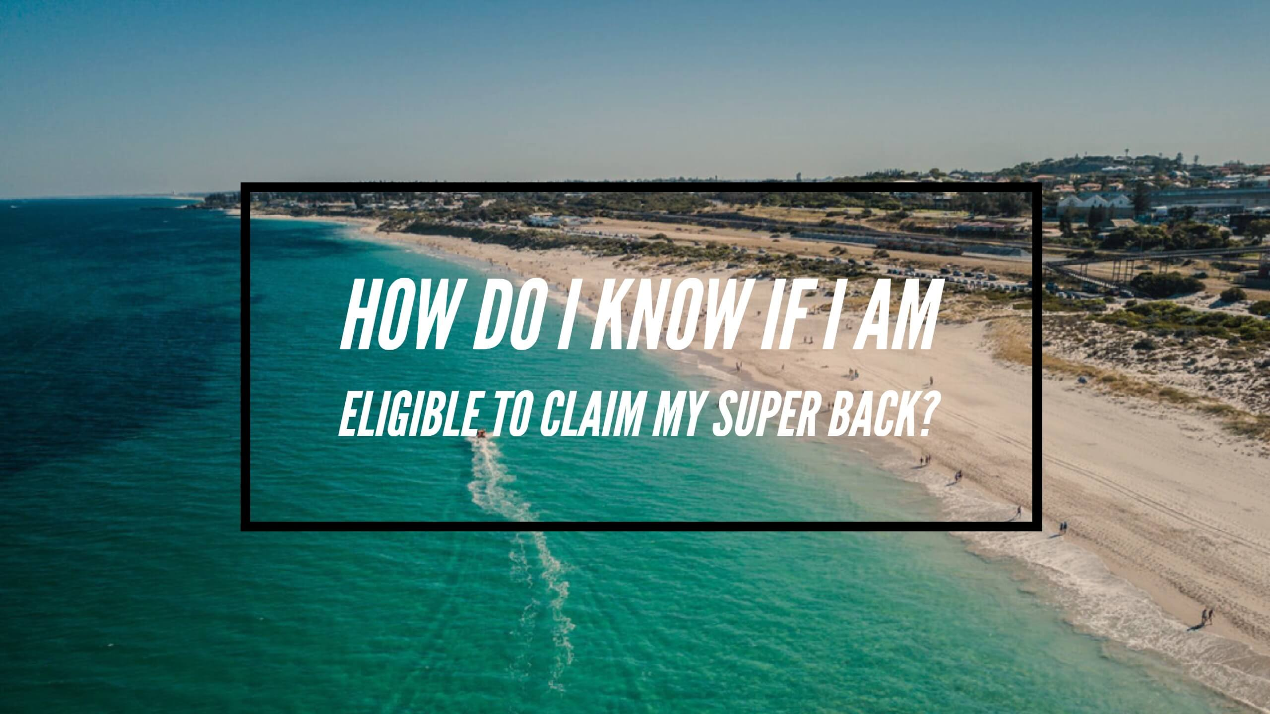 How do I know if I am eligible to claim my super back - claiming your superannuation back